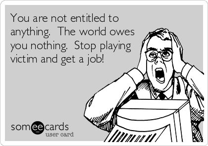 You are not entitled to anything. The world owes you nothing. Stop playing victim and get a job!