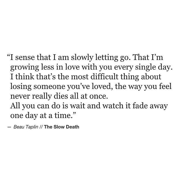 """""""I sense that I am slowly letting go. That I'm growing less in love with you every single day. I think that's the most difficult thing about losing someone you've loved, the way you feel never really dies all at once. All you can do is wait and watch it fade away one day at a time."""""""