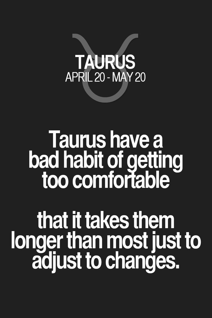 Taurus have a bad habit of getting too comfortable that it takes them longer than most just to adjust to changes. Taurus | Taurus Quotes | Taurus Horoscope | Taurus Zodiac Signs