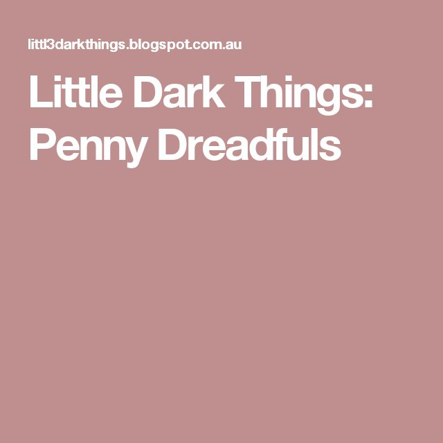 Little Dark Things: Penny Dreadfuls