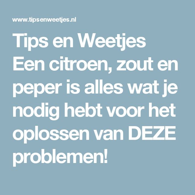 Tips en Weetjes Een citroen, zout en peper is alles wat je nodig hebt voor het oplossen van DEZE problemen!