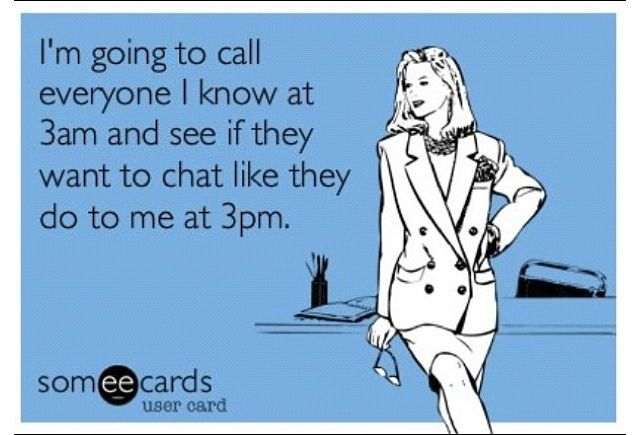 All the frigging time...people never call me on my days off,only on my sleep days!