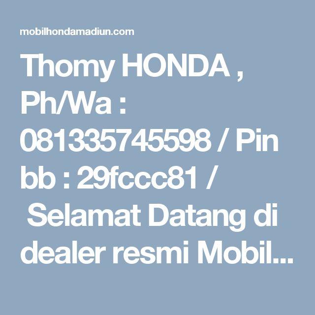 Thomy HONDA , Ph/Wa : 081335745598 / Pin bb : 29fccc81 / Selamat Datang di dealer resmi Mobil Honda. Kami sangat bersyukur dan berterima kasih karena anda telah berkunjung ke website kami.Percayakan pada kami pembelian mobil Honda anda. Kami akan…