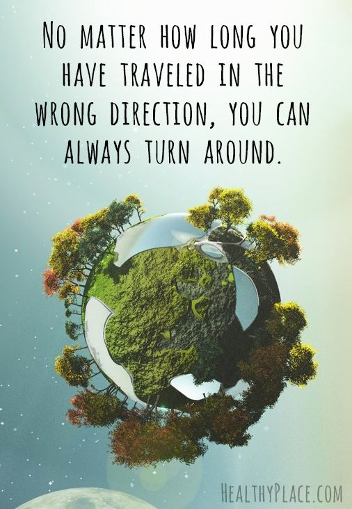 Positive quote: No matter how long you have traveled in the wrong direction, you can always turn around.   www.HealthyPlace.com