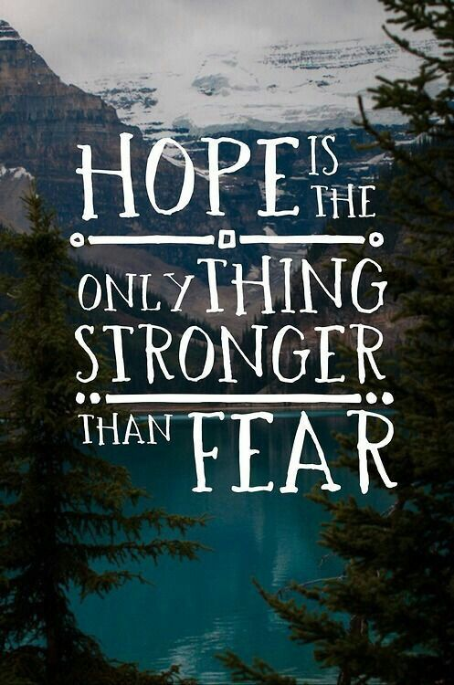 There's only one thing stronger than fear; hope.