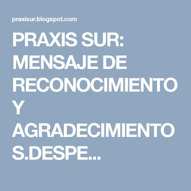 PRAXIS SUR: MENSAJE  DE RECONOCIMIENTO Y AGRADECIMIENTOS.DESPE...