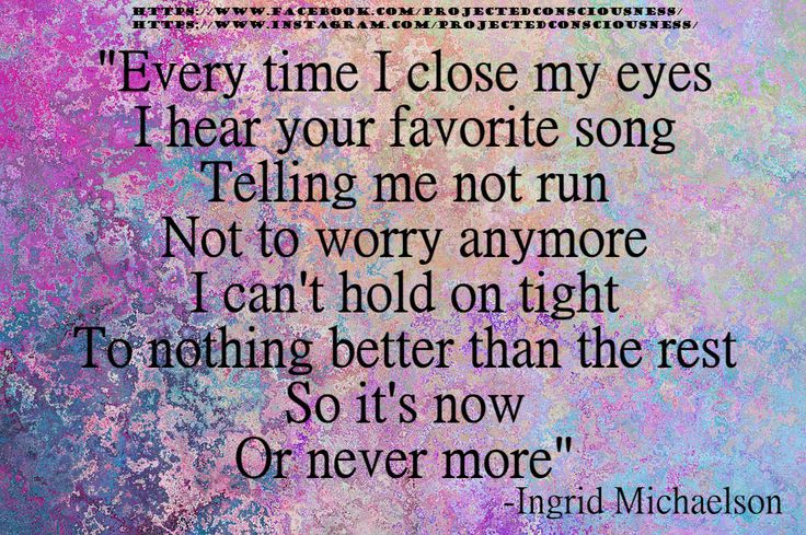 Every time I close my eyes I hear your favorite song Telling me not run Not to worry anymore I can't hold on tight To nothing better than the rest So it's now Or never more -Ingrid Michaelson  meme, quote, lyrics, song https://www.instagram.com/projectedconsciousness/
