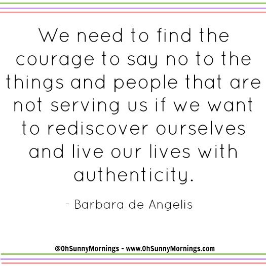 """We need to find the courage to say no to the things and people that are not serving us if we want to rediscover ourselves and live our lives with authenticity."" - Barbara de Angelis"