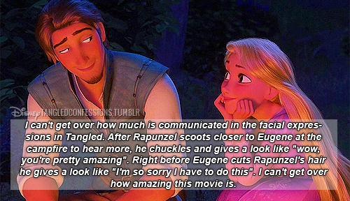 """""""I can't get over how much is communicated in the facial expressions in Tangled. After Rapunzel scoots closer to Eugene at the campfire to hear more, he chuckles and gives a look like """"wow, you're pretty amazing"""". Right before Eugene cuts Rapunzel's hair he gives a look like """"I'm so sorry I have to do this"""". I can't get over how amazing this movie is."""" - I actually got emotional while reading this... it is so true!"""