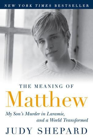 My son's murder in Laramie, and a world transformed by Judy Shepard. Today, Matthew Shepard is synonymous with gay rights, but until 1998, he was just Judy Shepard's son. In The Meaning of Matthew, Judy Shepard confides how she handled her crippling loss in the public eye, the vigils and protests held by strangers in her son's name, and ultimately how she and her husband gained the courage to help prosecutors convict her son's murderers.