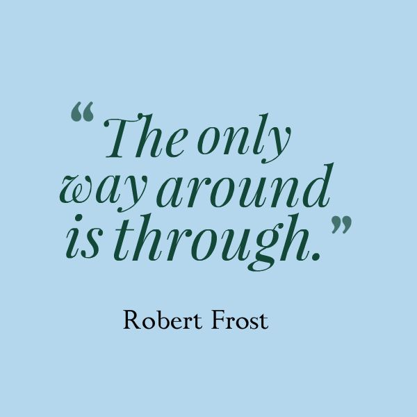The only way around is through. – Robert Frost #small-business #encouragement  Re-pinned by Alpha Omega Consulting & Bookkeeping, LLC. www.aobookkeeping.com