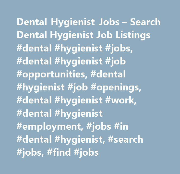 Dental Hygienist Jobs – Search Dental Hygienist Job Listings #dental #hygienist #jobs, #dental #hygienist #job #opportunities, #dental #hygienist #job #openings, #dental #hygienist #work, #dental #hygienist #employment, #jobs #in #dental #hygienist, #search #jobs, #find #jobs http://fiji.remmont.com/dental-hygienist-jobs-search-dental-hygienist-job-listings-dental-hygienist-jobs-dental-hygienist-job-opportunities-dental-hygienist-job-openings-dental-hygienist-work-dental-hyg/  # Dental…