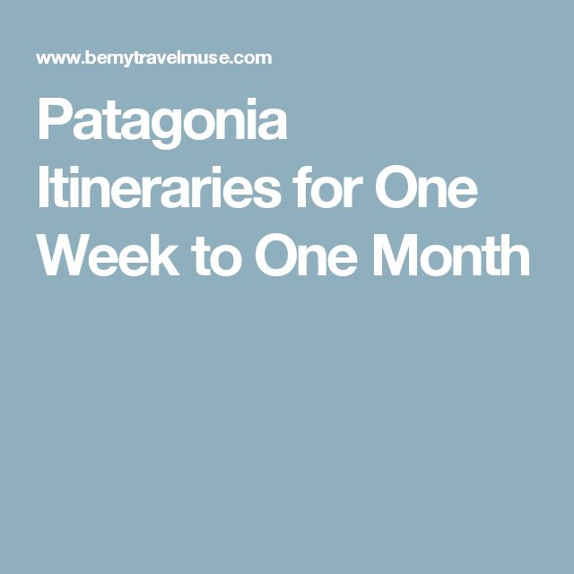 Patagonia Itineraries for One Week to One Month