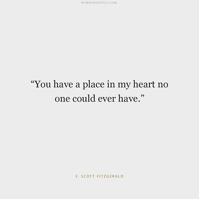 "Love quote idea - ""You have a place in my heart no one could ever have"" - F.Scott Fitzgerald {Courtesy of POPSUGAR}"