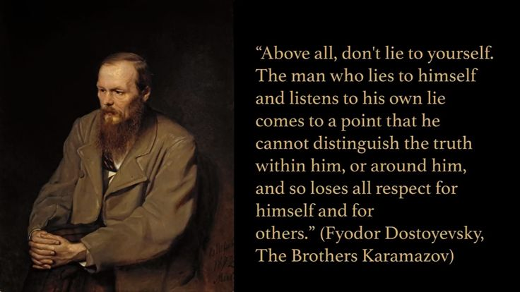 """Above all, don't lie to yourself. The man who lies to himself and listens to his own lie comes to a point that he cannot distinguish the truth within him, or around him, and so loses all respect for himself and for others."" (Fyodor Dostoyevsky, The Brothers Karamazov)"