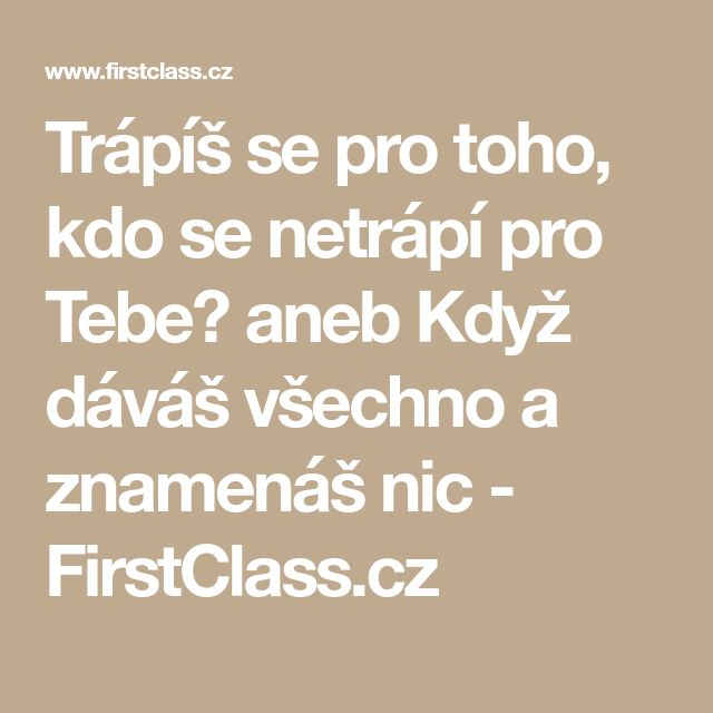Trápíš se pro toho, kdo se netrápí pro Tebe? aneb Když dáváš všechno a znamenáš nic - FirstClass.cz