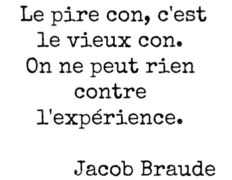 """"""" Quand on est con, on est con, qu'on ait vingt ans, qu'on soit grand-père..."""" ( Georges Brassens, Le temps ne fait rien à l'affaire. )"""