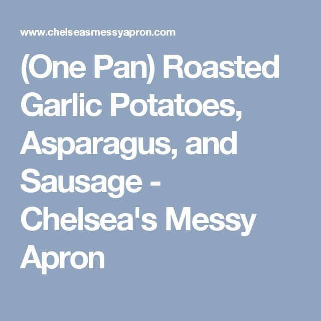 (One Pan) Roasted Garlic Potatoes, Asparagus, and Sausage - Chelsea's Messy Apron