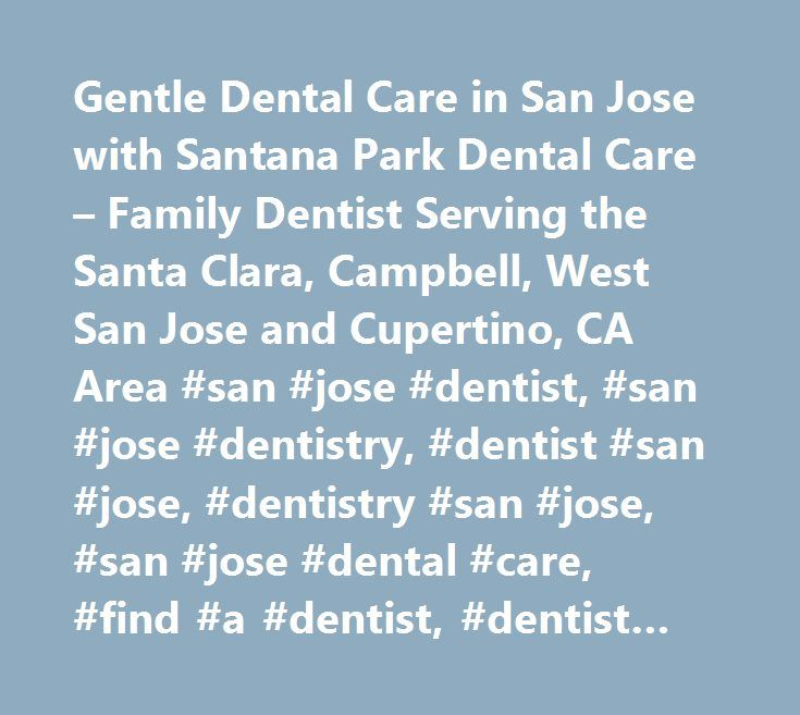 Gentle Dental Care in San Jose with Santana Park Dental Care – Family Dentist Serving the Santa Clara, Campbell, West San Jose and Cupertino, CA Area #san #jose #dentist, #san #jose #dentistry, #dentist #san #jose, #dentistry #san #jose, #san #jose #dental #care, #find #a #dentist, #dentist #santa #clara, #dentist #campbell, #dentist #west #san #jose,dentist #cupertino,dentist #county, #95128…