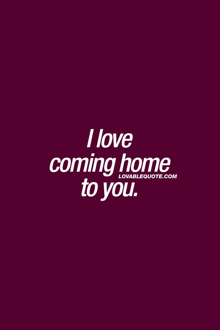 I love coming home to you. ❤  That feeling you have when you have someone amazing waiting for you at home.. ❤  #withyou - Lovable Quote.