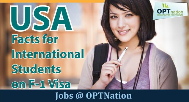 Facts for International Students on F1 Visa https://optjobsforinternationalstudents.wordpress.com/2017/01/12/students-on-f-1-visa/ Here are all the facts about F1 Visa & Opt Jobs for International to get work and stay in USA. Read it and get all the information for work in USA and F1 Visa.