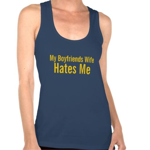 my boyfriends wife hates me SHIRT