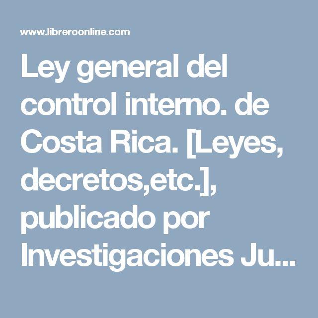Ley general del control interno. de Costa Rica. [Leyes, decretos,etc.], publicado por Investigaciones Jurídicas S.A en el libreroonline.com, la red de búsqueda de libros de Latinoamerica