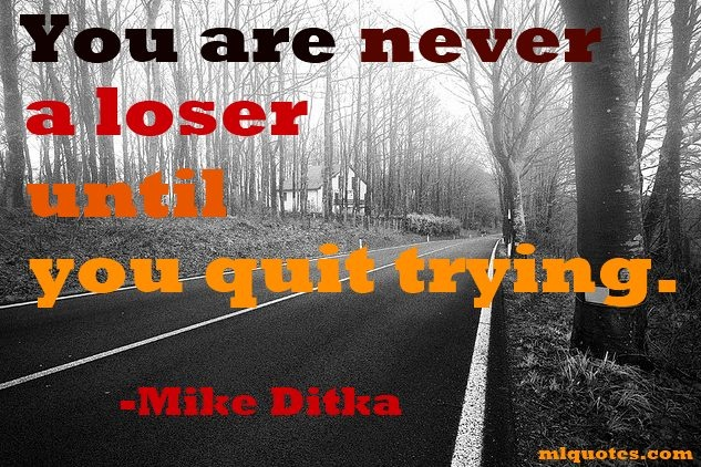 """Quote by Mike Ditka about """"not quiting""""    You're never a loser until you quit trying.  Mike Ditka"""