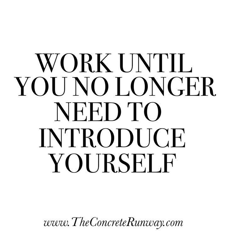 Work until you no longer need to introduce yourself. #Boss
