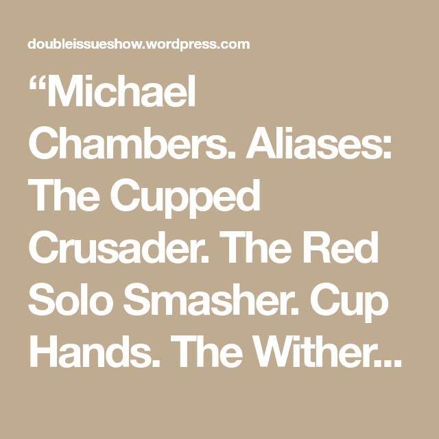 """Michael Chambers. Aliases: The Cupped Crusader. The Red Solo Smasher. Cup Hands. The Withering Touch. The Midas Touch. Prince Midas. And most recently just Cup. What would you prefer to be called during this?"" The not-quite human voice came from speakers sprinkled around the room. A screen behind the four members of The TrAIbunal visualized…"