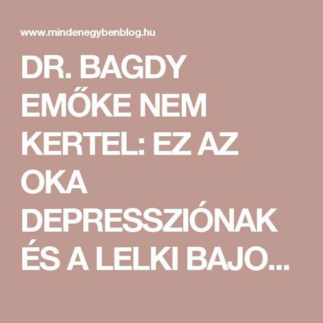 DR. BAGDY EMŐKE NEM KERTEL: EZ AZ OKA DEPRESSZIÓNAK ÉS A LELKI BAJOKNAK!! - MindenegybenBlog