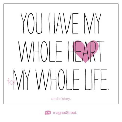 Unique Wedding Quote     You have my whole heart for my whole life. End of story.     MagnetStreet.com