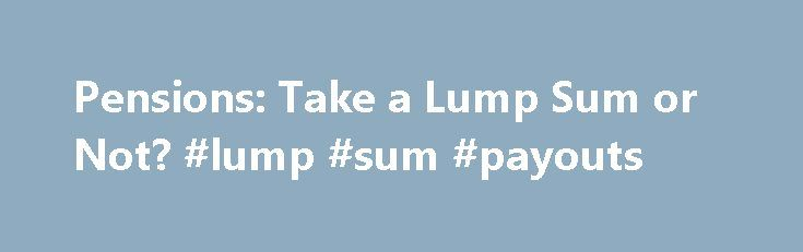 Pensions: Take a Lump Sum or Not? #lump #sum #payouts http://ghana.remmont.com/pensions-take-a-lump-sum-or-not-lump-sum-payouts/  Pensions: Take a Lump Sum or Not? If you're entitled to a pension from a former employer, don't be surprised if you receive a letter offering you a lump sum payout. New rules that will take full effect next year allow plan administrators to calculate lifetime benefits assuming higher interest rates than were previously used. Plan sponsors have eagerly anticipated…
