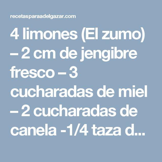 4 limones (El zumo) – 2 cm de jengibre fresco – 3 cucharadas de miel – 2 cucharadas de canela -1/4 taza de agua fría