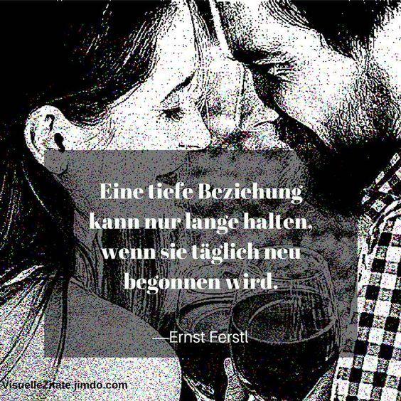 Eine tiefe Beziehung kann nur lange halten, wenn sie täglich neu begonnen wird! Ernst Ferstl