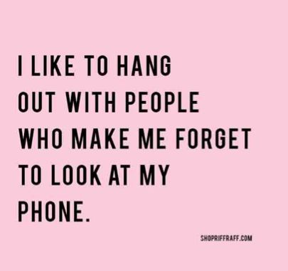 """I like to hang out with people who make me forget to look at my phone..."""