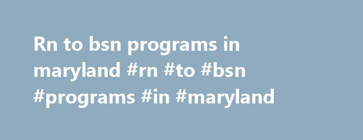 Rn to bsn programs in maryland #rn #to #bsn #programs #in #maryland http://nigeria.remmont.com/rn-to-bsn-programs-in-maryland-rn-to-bsn-programs-in-maryland/  # Our BSN is a rigorous and nationally respected program that transforms students who are new to the field into top-tier nurses professionals who can make an immediate and lasting impact in any health care setting. Overview As a BSN student, you will learn from faculty who are leaders in their fields, scientists who are on the cutting…