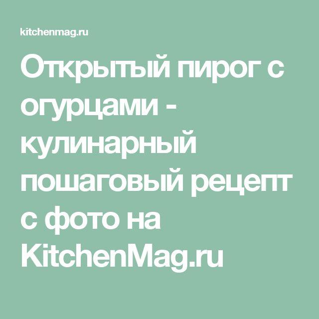 Открытый пирог с огурцами - кулинарный пошаговый рецепт с фото на KitchenMag.ru