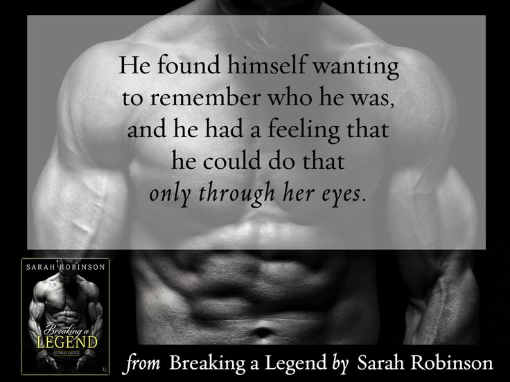 """""""He found himself wanting to remember who he was, and he had a feeling that he could do that only through her eyes."""" From BREAKING A LEGEND by Sarah Robinson"""