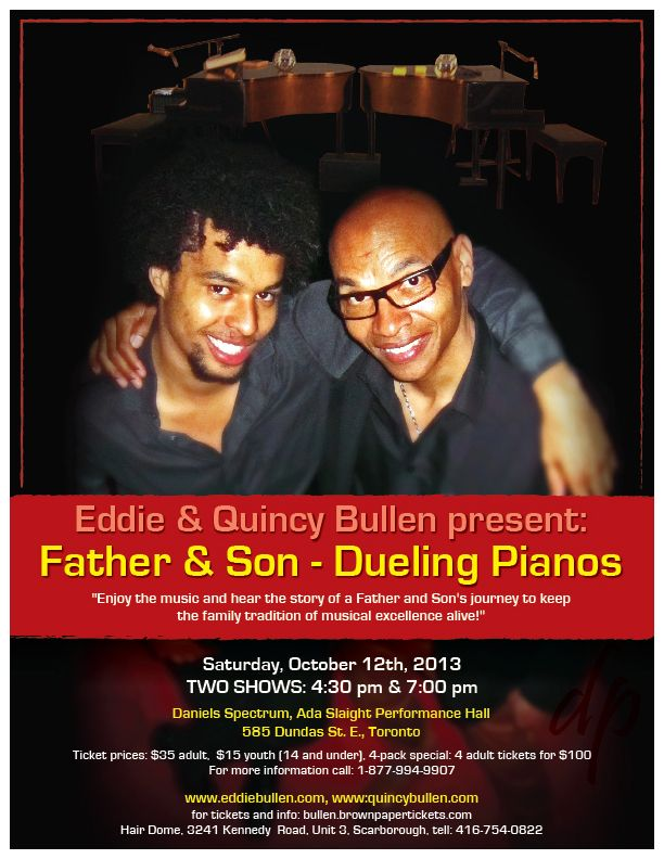 Eddie and Quincy Bullen present: Father and Son - DUELING PIANOS   Saturday, Oct. 12, 2 shows: 4:00 pm and 7:00pm  Daniels Spectrum - Ada Slaight Hall 585 Dundas St. East, Toronto Ontario M5A 2B7  Tickets: $35 adult, $15 youth (under 14)