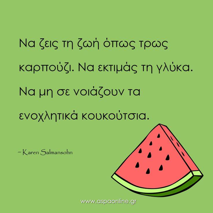 Να ζεις τη ζωή όπως τρως καρπούζι. Να εκτιμάς τη γλύκα. Να μη σε νοιάζουν τα ενοχλητικά κουκούτσια. #aspaonline