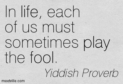 In life, each of us must sometimes play the fool. - Yiddish Proverb