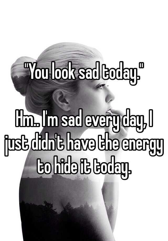 """You look sad today.""  Hm.. I'm sad every day, I just didn't have the energy to hide it today."