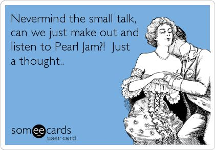 Nevermind the small talk, can we just make out and listen to Pearl Jam?! Just a thought..