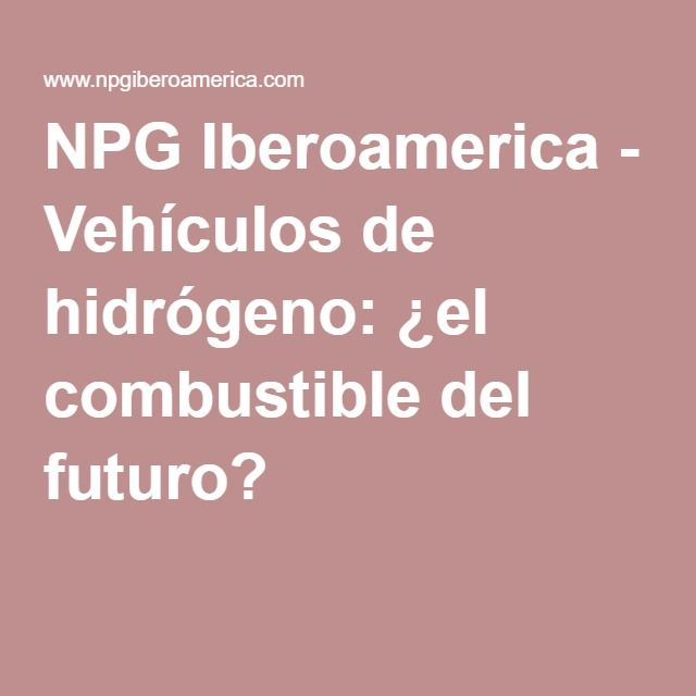 NPG Iberoamerica - Vehículos de hidrógeno: ¿el combustible del futuro?
