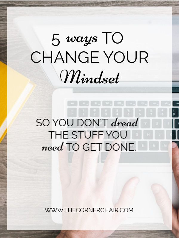 5 Ways to change your Mindset (so you don't dread the stuff you NEED to get done!).