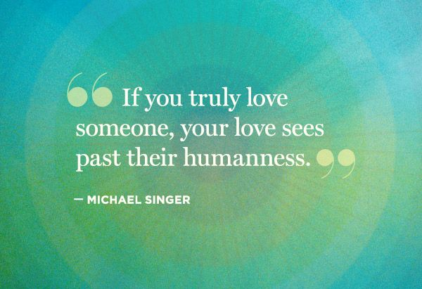 If you truly love someone, your love sees past their humanness