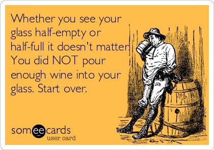 Whether you see your glass half-empty or half-full, it doesn't matter. You did NOT pour enough wine into your glass. Start over.