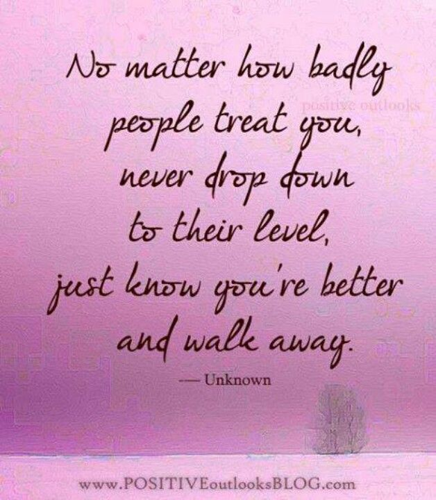 I always try and be the better person by walking away, trouble with that is a person gets talked about for walking away too.