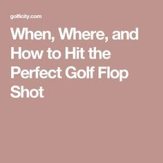 When, Where, and How to Hit the Perfect Golf Flop Shot